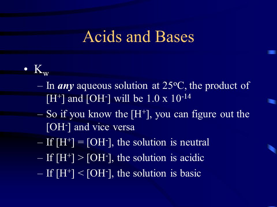 Acids and Bases Kw. In any aqueous solution at 25oC, the product of [H+] and [OH-] will be 1.0 x 10-14.